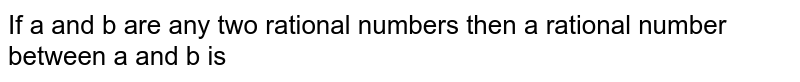 If a and b are any two rational numbers then a rational number between a and b is