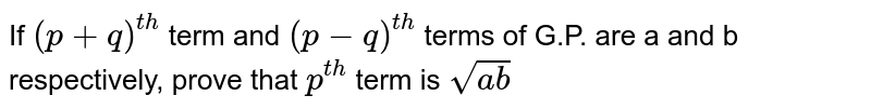 If `(p+q) ^(th)` term and `(p-q) ^ (th)` terms of G.P. are a and b respectively, prove that `p^(th)` term is `sqrt(ab)`