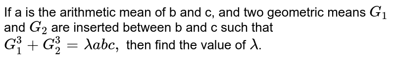 If ais the arithmetic mean of b and c, and two geometric means `G_(1)` and `G_(2)` are inserted between b and c such that `G_(1)^(3)+G_(2)^(3)=lamda abc,` then find the value of `lamda`.
