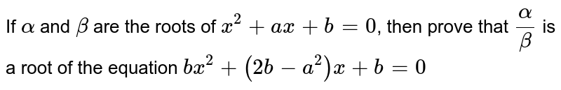 If `alpha ` and `beta` are the roots of `x^(2)+ax+b=0`, then prove that `(alpha)/(beta)` is a root of the equation `bx^(2)+(2b-a^(2))x+b=0`