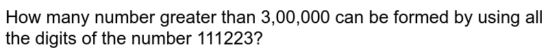 How many number greater than 3,00,000 can be formed by using all the digits of the number 111223?