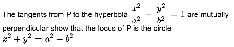 The tangents from P to the hyperbola `(x^(2))/(a^(2))-(y^(2))/(b^(2))=1` are mutually perpendicular show that the locus of P is the circle `x^(2)+y^(2)+a^(2)-b^(2)`