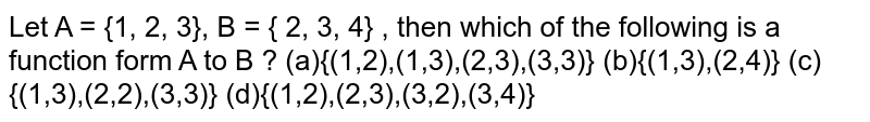 Let A = {1, 2, 3}, B = { 2, 3, 4} , then which of the following is a function form A to B ?