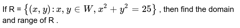 If R = `{(x,y): x, y in W, x^(2) + y^(2) = 25}` , then find the domain and range of R .