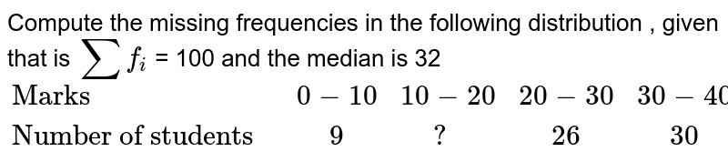 """Compute the missing frequencies in the following distribution , given that is `sum f_(i)`  = 100 and the median is 32   <br>  `{:(""""Marks"""",0-10,10-20,20-30,30-40,40-50,50-60),(""""Number of students """","""" """"9,"""" """"?, """" """"26, """" """"30, """" """" ?, """" """"10):}`"""