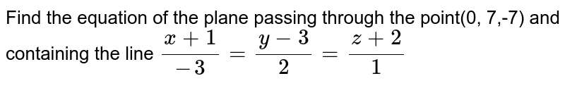 Find the equation of the plane passing through the point(0, 7,-7) and containing the line `(x+1)/(-3)=(y-3)/2=(z+2)/1`