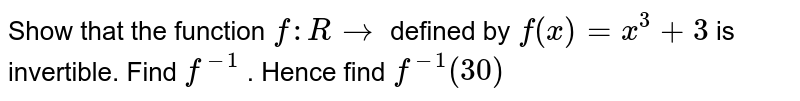 Show that the function `f : R to ` defined by `f (x) = x^(3) + 3` is invertible. Find `f^(-1)`  . Hence find `f^(-1)  (30)`