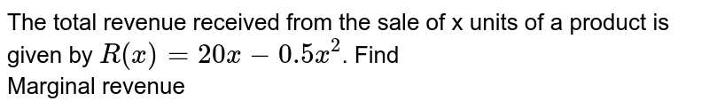 The total revenue received from the sale of x units of a product is given by `R(x) = 20 x - 0.5x^(2)`. Find  <br> Marginal revenue