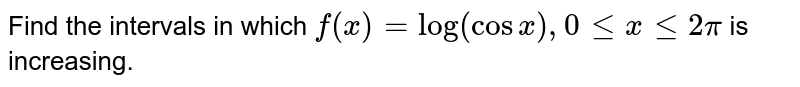 In sub-parts (i) to (x) choose the correct options and in sub-parts (xi) to (xv), answer the questions as instructed. <br> Find the intervals in which `f(x)=log(cosx), 0 le x le 2pi` is increasing.