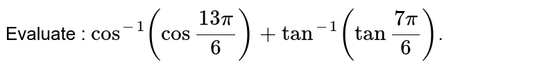 """In sub-parts (i) to (x) choose the correct options and in sub-parts (xi) to (xv), answer the questions as instructed. <br> Evaluate : `cos^(-1)(cos""""""""(13pi)/6)+tan^(-1)(tan""""""""(7pi)/6)`."""