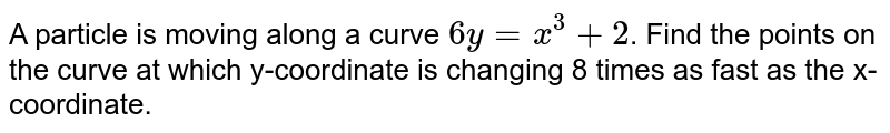 A particle is moving along a curve `6y=x^(3)+2`. Find the points on the curve at which y-coordinate is changing 8 times as fast as the x-coordinate.