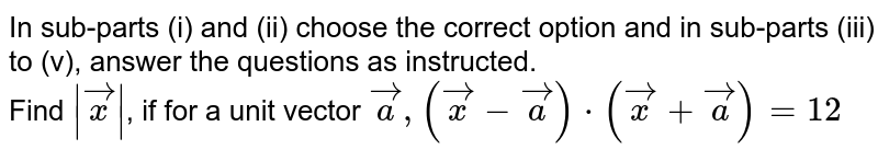 In sub-parts (i) and (ii) choose the correct option and in sub-parts (iii) to (v), answer  the questions as instructed. <br> Find `abs(vec(x))`, if for a unit vector `vec(a), (vec(x)-vec(a))*(vec(x)+vec(a))=12`