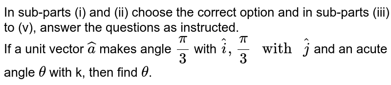 """In sub-parts (i) and (ii) choose the correct option and in sub-parts (iii) to (v), answer  the questions as instructed. <br> If a unit vector `hat(a)` makes angle `pi/3` with `hat(i), pi/3"""" with """" hat(j)` and an acute angle `theta` with k, then find `theta`."""