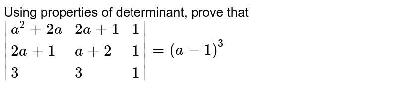 Using properties of determinant, prove that ` {:(a^(2)+2a, 2a+1, 1), (2a+1, a+2, 1), (3, 3, 1):} =(a-1)^(3)`
