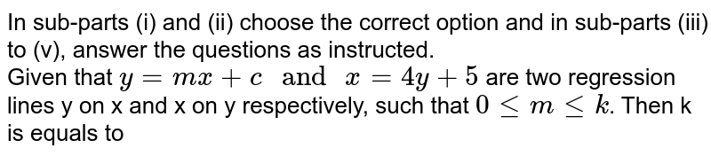 """In sub-parts (i) and (ii) choose the correct option and in sub-parts (iii) to (v), answer the questions as instructed. <br> Given that `y=mx+c """" and """"x=4y+5` are two regression lines y on x and x on y respectively, such that `0 le m le k`. Then k is equals to"""