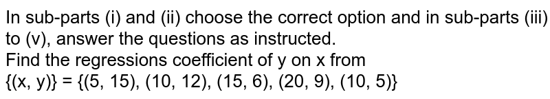 In sub-parts (i) and (ii) choose the correct option and in sub-parts (iii) to (v), answer the questions as instructed. <br> Find the regressions coefficient of y on x from <br> {(x, y)} = {(5, 15), (10, 12), (15, 6), (20, 9), (10, 5)}