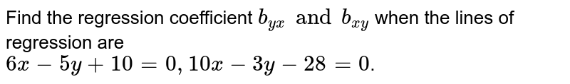 Find the regression coefficient `b_(yx) and b_(xy)` when the lines of regression are <br> `6x-5y+10=0, 10x-3y-28=0`.