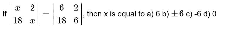 If `|(x,2),(18,x)|=|(6, 2),(18,6)|`, then x is equal to