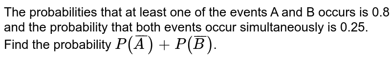 The probabilities that at least one of the events A and B occurs is 0.8 and the probability  that both events occur simultaneously is 0.25. Find the probability `P(barA)+P(barB)`.