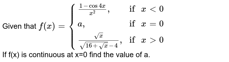 """Given that `f(x)= {((1-cos4x)/(x^(2))"""","""",""""if """"x lt 0),(a"""","""",""""if """"x =0),((sqrt(x))/(sqrt(16+sqrt(x))-4)"""","""",""""if """"x gt 0):}` <br> If f(x) is continuous at x=0 find the value of a."""
