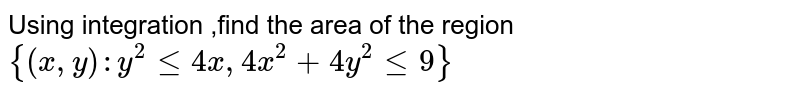 Using integration ,find the area of the region ` {(x,y) : y^(2) le 4x, 4x^(2) +4y^(2)  le 9 } `