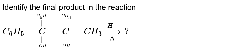 Identify the final product in the reaction <br>  `C_(6)H_(5)-underset(underset(OH)(|))overset(overset(C_(6)H_(5))(|))C-underset(underset(OH)(|))overset(overset(CH_(3))(|))C-CH_(3)underset(Delta)overset(H^(+))rarr?`