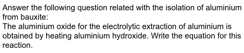 Answer the following question related with the isolation of aluminium from bauxite:  <br> The aluminium oxide for the electrolytic extraction of aluminium is obtained by heating aluminium hydroxide. Write the equation for this reaction.