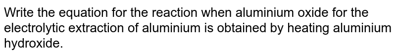 Write the equation for the reaction when aluminium oxide for the electrolytic extraction of aluminium is obtained by heating aluminium hydroxide.