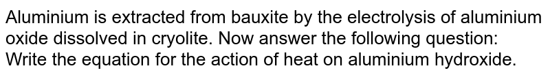 Aluminium is extracted from bauxite by the electrolysis of aluminium oxide dissolved in cryolite. Now answer the following question: <br> Write the equation for the action of heat on aluminium hydroxide.