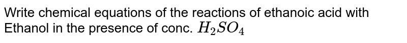Write chemical equations of the reactions of ethanoic acid with  Ethanol in the presence of conc. `H_2SO_4`