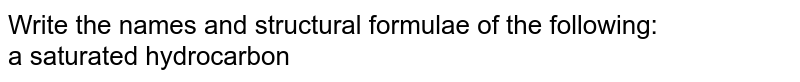 Write the names and structural formulae of the following:  <br>  a saturated hydrocarbon