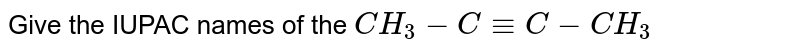 Give the IUPAC names of the `CH_3 - C -= C - CH_3`