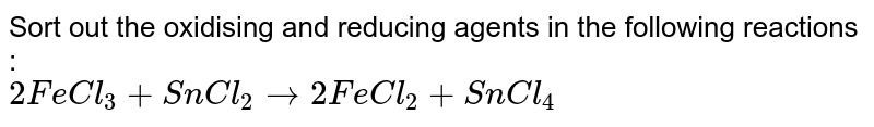 Sort out the oxidising and reducing agents in the following reactions : <br> `2FeCl_(3)+SnCl_(2)to2FeCl_(2)+SnCl_(4)`