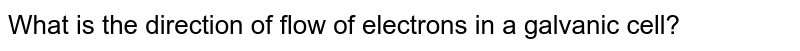 What is the direction of flow of electrons in a galvanic cell?