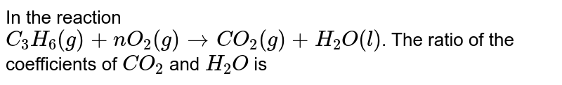 In the reaction <br> `C_(3)H_(6)(g)+nO_(2)(g)toCO_(2)(g)+H_(2)O(l)`. The ratio of the coefficients of `CO_(2)` and `H_(2)O` is