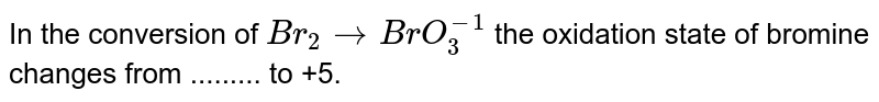 In the conversion of `Br_(2)toBrO_(3)^-1` the oxidation state of bromine changes from ......... to +5.