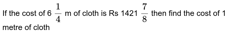 If the cost of 6 `1/4` m of cloth is Rs 1421 `7/8`  then find the  cost  of 1 metre of cloth