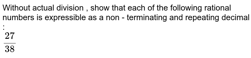 Without actual division , show that each of the following rational numbers is expressible as a non - terminating and repeating decimal : <br> `27/38`