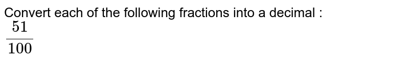 Convert each of the following fractions into a decimal : <br> `51/100`