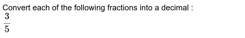 Convert each of the following fractions into a decimal : <br> `3/5`