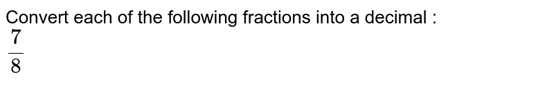 Convert each of the following fractions into a decimal : <br> `7/8`