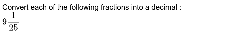 Convert each of the following fractions into a decimal : <br> `9(1)/25`