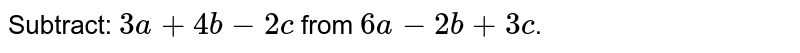 Subtract: `3a+4b-2c` from `6a-2b+3c`.