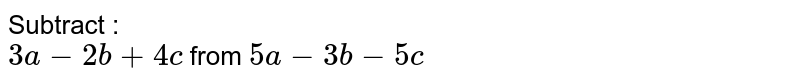 Subtract : <br>  `3a-2b +4c` from `5a-3b-5c`