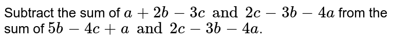 Subtract the sum of `a+2b-3c and 2c-3b-4a` from the sum of `5b-4c+a and 2c-3b-4a`.