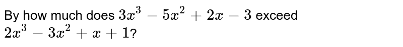 By how much does `3x^(3)-5x^(2)+2x-3` exceed `2x^(3)-3x^(2)+x+1`?