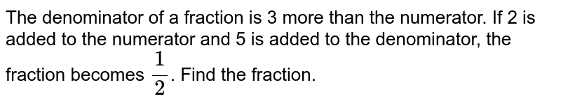 The denominator of a fraction is 3 more than the numerator. If 2 is added to the numerator and  5 is added to the denominator, the fraction becomes `(1)/(2)`.  Find the fraction.