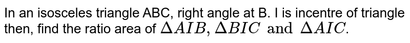 In an isosceles triangle ABC, right angle  at B. I is incentre of triangle then, find the ratio area of  `DeltaAIB,DeltaBIC and Delta AIC`.