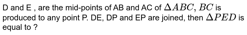 D and E , are the mid-points of AB and AC of `Delta ABC, BC ` is produced to any point P. DE, DP and EP are joined, then `Delta PED` is equal to ?