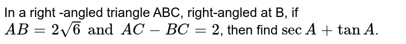 In a right -angled triangle XYZ, right-angled at Y, if `XY=2sqrt6 and XY-YZ=2`, then find ` sec X+ tan X`.